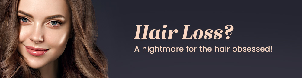 Hair loss? A nightmare for the hair obsessed.